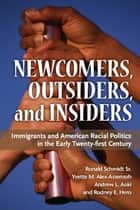 Newcomers, Outsiders, and Insiders: Immigrants and American Racial Politics in the Early Twenty-first Century ebook by Ronald Schmidt,Rodney E. Hero