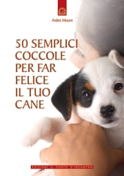 50 semplici coccole per far felice il tuo cane ebook by Arden Moore
