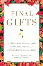 Final Gifts - Understanding the Special Awareness, Needs, and Co ebook by Maggie Callanan, Patricia Kelley