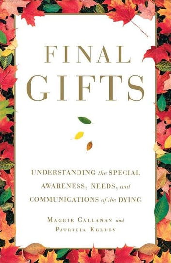 Final Gifts - Understanding the Special Awareness, Needs, and Co ebook by Maggie Callanan,Patricia Kelley