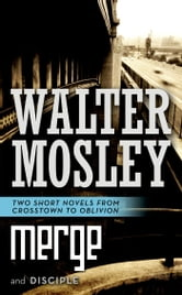 Merge and Disciple - Two Short Novels from Crosstown to Oblivion ebook by Walter Mosley