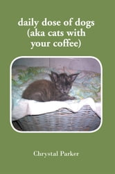 daily dose of dogs (aka cats with your coffee) ebook by Chrystal Parker