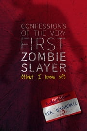 Confessions of the Very First Zombie Slayer (That I Know Of) ebook by F. J. R. Titchenell