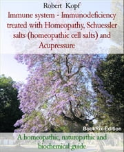 Immune system - Immunodeficiency treated with Homeopathy, Schuessler salts (homeopathic cell salts) and Acupressure - A homeopathic, naturopathic and biochemical guide ebook by Robert Kopf