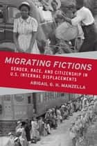 Migrating Fictions - Gender, Race, and Citizenship in U.S. Internal Displacements ebook by Abigail G. H. Manzella