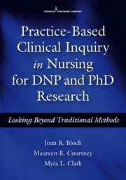 Practice-Based Clinical Inquiry in Nursing - Looking Beyond Traditional Methods for PhD and DNP Research ebook by Joan R. Bloch, PhD, CRNP,Maureen R. Courtney, PhD, APRN, FNP-BC,Myra L. Clark, PhD, FNP-C