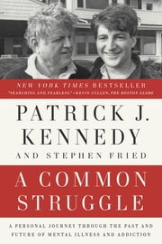 A Common Struggle - A Personal Journey Through the Past and Future of Mental Illness and Addiction ebook by Patrick J. Kennedy, Stephen Fried