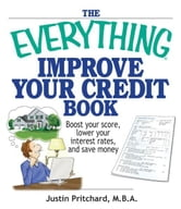 The Everything Improve Your Credit Book: Boost Your Score, Lower Your Interest Rates, and Save Money ebook by Justin Pritchard
