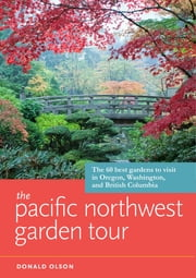 The Pacific Northwest Garden Tour - The 60 Best Gardens to Visit in Oregon, Washington, and British Columbia ebook by Donald Olson