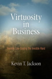 Virtuosity in Business - Invisible Law Guiding the Invisible Hand ebook by Kevin T. Jackson