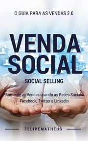 Venda Social: Social Selling - O Guia Para as Vendas 2.0 ebook by Felipe Matheus