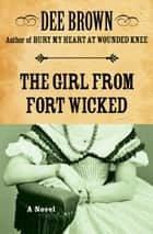 The Girl from Fort Wicked ebook by Dee Brown