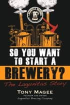 So You Want to Start a Brewery? ebook by Tony Magee