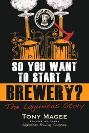 So You Want to Start a Brewery? - The Lagunitas Story ebook by Tony Magee