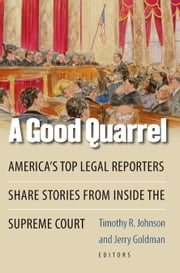 A Good Quarrel - America's Top Legal Reporters Share Stories from Inside the Supreme Court ebook by Timothy R. Johnson, Jerry Goldman