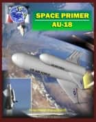 Space Primer (AU-18): Comprehensive Spaceflight History and Guidebook, Doctrine, Orbital Mechanics, Military Space, Satellites, Rockets, NASA Programs, Threats, Designs, Operations, Intelligence ebook by Progressive Management