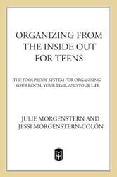 Organizing from the Inside Out for Teens - The Foolproof System for Organizing Your Room, Your Time, and Your Life ebook by Julie Morgenstern,Jessi Morgenstern-Colón