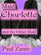 Maid Charlotte and the Other Maid ebook by Paul Zante