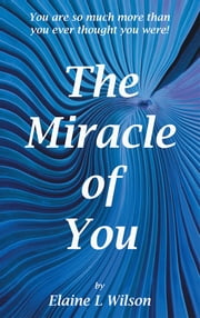 The Miracle of You - You are so much more then you ever thought you were! ebook by Elaine L Wilson