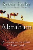 Abraham - A Journey to the Heart of Three Faiths ebook by Bruce Feiler