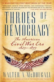 Throes of Democracy - The American Civil War Era, 1829-1877 ebook by Walter A. McDougall
