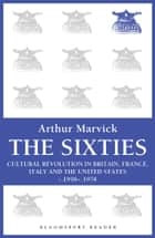 The Sixties - Cultural Revolution in Britain, France, Italy, and the United States, c.1958-c.1974 ebook by Arthur Marwick