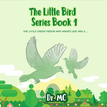 The Little Bird Series Book 1 - The little green pigeon who wished she was a ....... ebook by Dr. MC