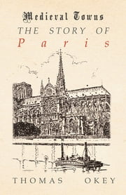 The Story of Paris (Medieval Towns Series) ebook by Thomas Okey