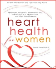Heart Health for Women: Symptoms, Diagnosis, Medication and Prevention of a Heart Attack and High Blood Pressure ebook by Diana Thorgill
