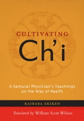 Cultivating Ch'i - A Samurai Physician's Teachings on the Way of Health ebook by Kaibara Ekiken