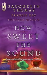 How Sweet the Sound - Make a Joyful Noise\Then Sings My Soul\Heart Songs ebook by Jacquelin Thomas,Francis Ray,Felicia Mason