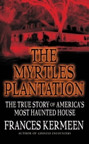 The Myrtles Plantation - The True Story of America's Most Haunted House ebook by Frances Kermeen