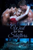 Wed to the Shifters: A Reverse Harem Romance ebook by Misha Ray