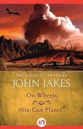 On Wheels * Six-Gun Planet - Two Novels of the Future ebook by John Jakes