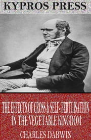 The Effects of Cross & Self-Fertilisation in the Vegetable Kingdom ebook by Charles Darwin