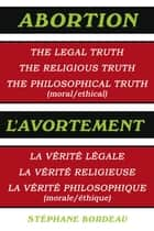 Abortion - The Legal Truth, the Religious Truth, the Philosophical Truth (Moral/Ethical) ebook by Stéphane Bordeau