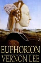 Euphorion - Being Studies of the Antique and the Mediaeval in the Renaissance ebook by Vernon Lee
