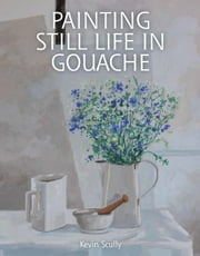 Painting Still Life in Gouache ebook by Kevin Scully
