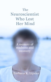 The Neuroscientist Who Lost Her Mind - A Memoir of Madness and Recovery ebook by Dr Barbara K.Lipska