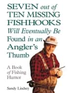 Seven Out of Ten Missing Fishhooks Will Eventually Be Found in an Angler's Thumb ebook by Sandy Lindsey