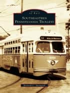 Southeastern Pennsylvania Trolleys ebook by Kenneth C. Springirth