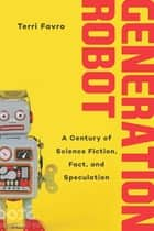Generation Robot - A Century of Science Fiction, Fact, and Speculation ebook by Terri Favro