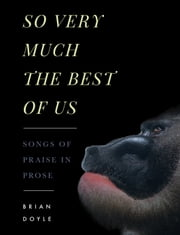 So Very Much the Best of Us - Songs of Praise in Prose ebook by Brian Doyle