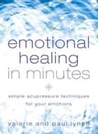 Emotional Healing in Minutes: Simple Acupressure Techniques For Your Emotions ebook by Valerie Lynch, Paul Lynch