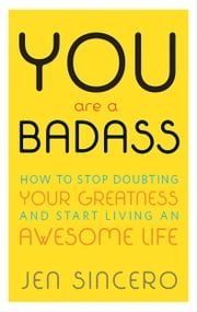 You Are a Badass® - How to Stop Doubting Your Greatness and Start Living an Awesome Life ebook by Jen Sincero