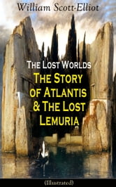 The Lost Worlds: The Story of Atlantis & The Lost Lemuria (Illustrated) - Ancient Mysteries Studies ebook by William Scott-Elliot