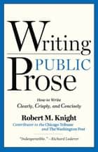 Writing Public Prose - How to Write Clearly, Crisply, and Concisely ebook by Robert M. Knight