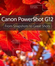Canon PowerShot G12: From Snapshots to Great Shots ebook by Carlson, Jeff