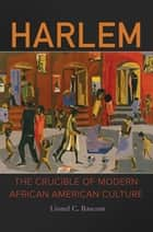 Harlem: The Crucible of Modern African American Culture ebook by Lionel C. Bascom