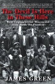 The Devil Is Here in These Hills - West Virginia's Coal Miners and Their Battle for Freedom ebook by James Green